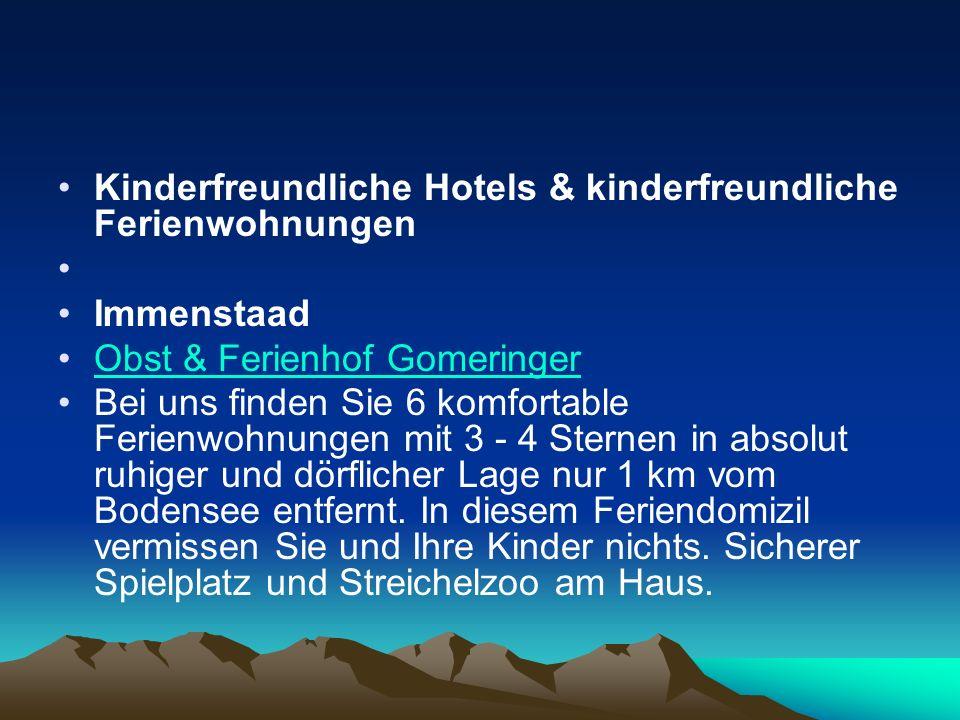 Kinderfreundliche Hotels & kinderfreundliche Ferienwohnungen Immenstaad Obst & Ferienhof Gomeringer Bei uns finden Sie 6 komfortable Ferienwohnungen mit 3 - 4 Sternen in absolut ruhiger und dörflicher Lage nur 1 km vom Bodensee entfernt.
