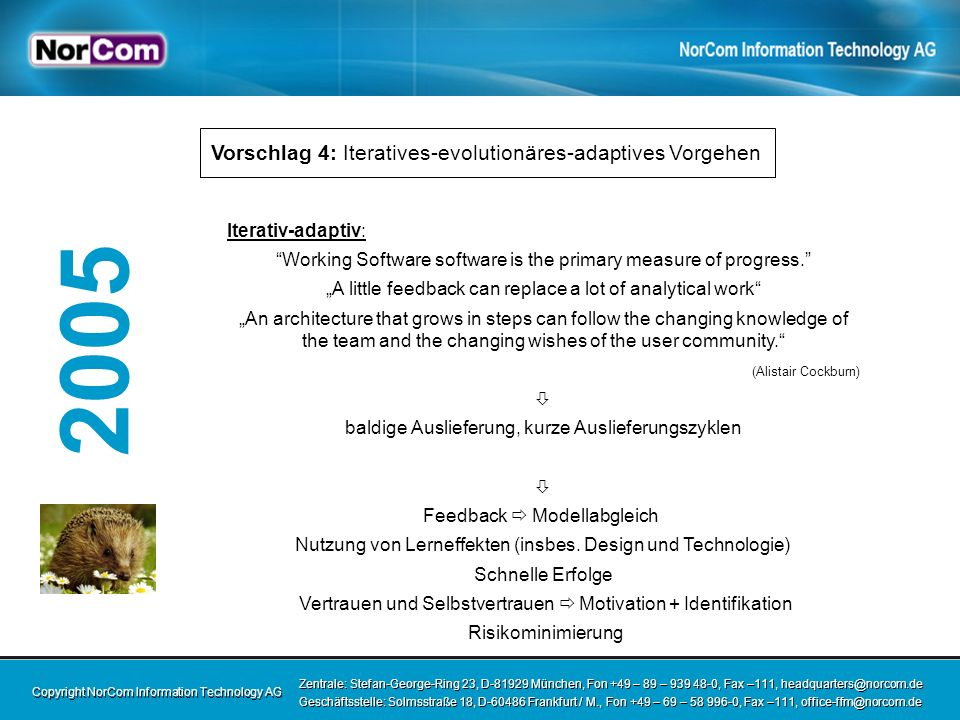 Copyright NorCom Information Technology AG Zentrale: Stefan-George-Ring 23, D-81929 München, Fon +49 – 89 – 939 48-0, Fax –111, headquarters@norcom.de Geschäftsstelle: Solmsstraße 18, D-60486 Frankfurt / M., Fon +49 – 69 – 58 996-0, Fax –111, office-ffm@norcom.de Zentrale: Stefan-George-Ring 23, D-81929 München, Fon +49 – 89 – 939 48-0, Fax –111, headquarters@norcom.de Geschäftsstelle: Solmsstraße 18, D-60486 Frankfurt / M., Fon +49 – 69 – 58 996-0, Fax –111, office-ffm@norcom.de 2005 Iterativ-adaptiv: Working Software software is the primary measure of progress.