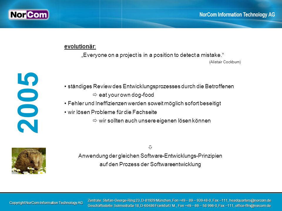 Copyright NorCom Information Technology AG Zentrale: Stefan-George-Ring 23, D-81929 München, Fon +49 – 89 – 939 48-0, Fax –111, headquarters@norcom.de Geschäftsstelle: Solmsstraße 18, D-60486 Frankfurt / M., Fon +49 – 69 – 58 996-0, Fax –111, office-ffm@norcom.de Zentrale: Stefan-George-Ring 23, D-81929 München, Fon +49 – 89 – 939 48-0, Fax –111, headquarters@norcom.de Geschäftsstelle: Solmsstraße 18, D-60486 Frankfurt / M., Fon +49 – 69 – 58 996-0, Fax –111, office-ffm@norcom.de 2005 evolutionär: Everyone on a project is in a position to detect a mistake.