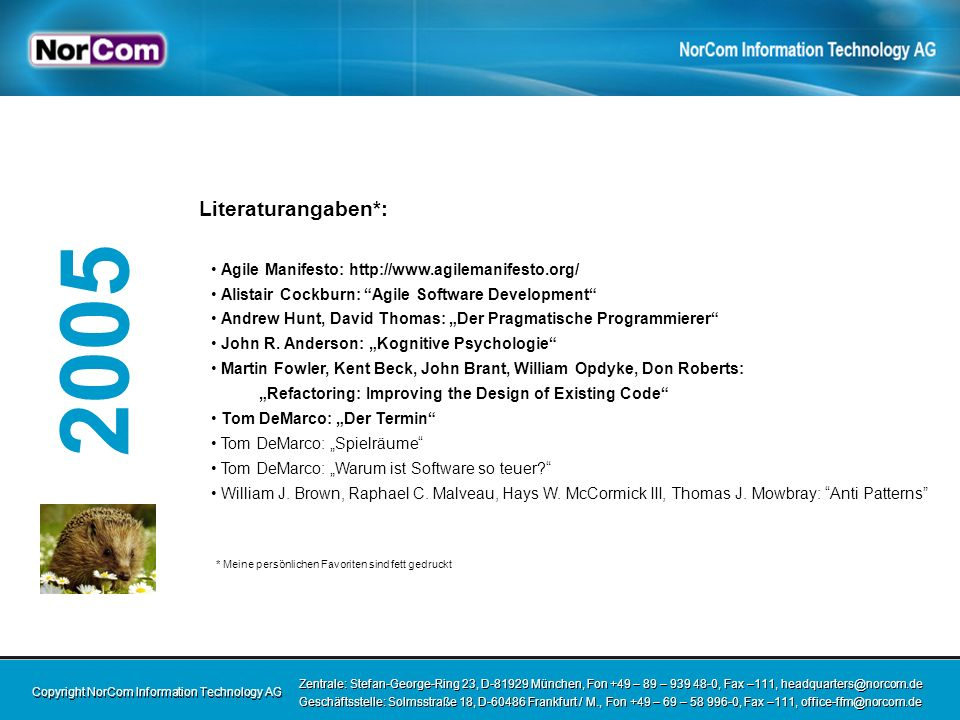 Copyright NorCom Information Technology AG Zentrale: Stefan-George-Ring 23, D-81929 München, Fon +49 – 89 – 939 48-0, Fax –111, headquarters@norcom.de Geschäftsstelle: Solmsstraße 18, D-60486 Frankfurt / M., Fon +49 – 69 – 58 996-0, Fax –111, office-ffm@norcom.de Zentrale: Stefan-George-Ring 23, D-81929 München, Fon +49 – 89 – 939 48-0, Fax –111, headquarters@norcom.de Geschäftsstelle: Solmsstraße 18, D-60486 Frankfurt / M., Fon +49 – 69 – 58 996-0, Fax –111, office-ffm@norcom.de 2005 Literaturangaben*: Agile Manifesto: http://www.agilemanifesto.org/ Alistair Cockburn: Agile Software Development Andrew Hunt, David Thomas: Der Pragmatische Programmierer John R.