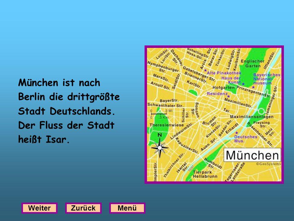 München ist nach Berlin die drittgrößte Stadt Deutschlands. Der Fluss der Stadt heißt Isar. WeiterZurückMenü