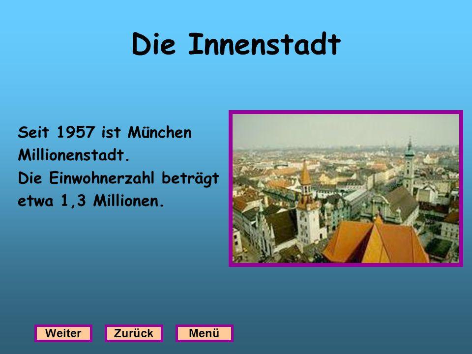 Die Innenstadt Seit 1957 ist München Millionenstadt. Die Einwohnerzahl beträgt etwa 1,3 Millionen. WeiterZurückMenü