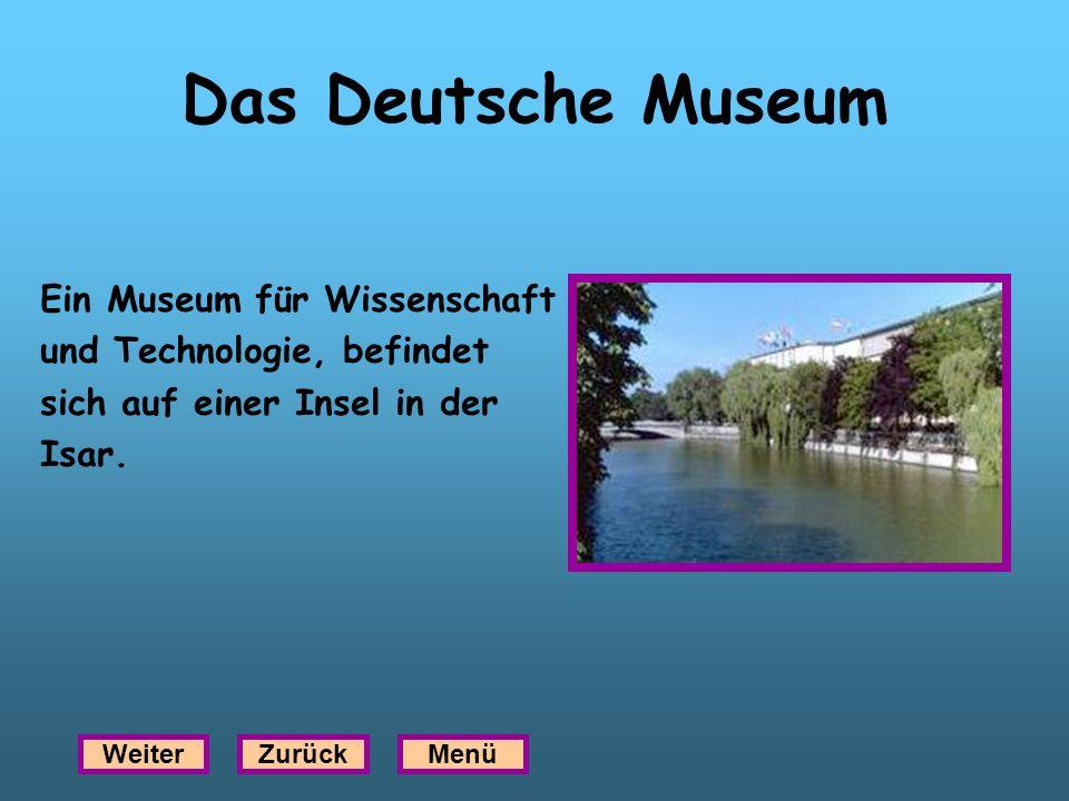 Das Deutsche Museum Ein Museum für Wissenschaft und Technologie, befindet sich auf einer Insel in der Isar. WeiterZurückMenü