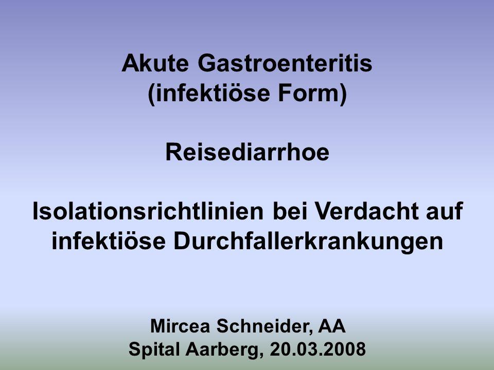Akute Gastroenteritis (infektiöse Form) Reisediarrhoe Isolationsrichtlinien bei Verdacht auf infektiöse Durchfallerkrankungen Mircea Schneider, AA Spi