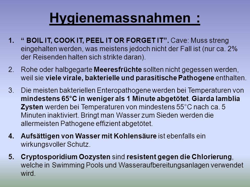 Hygienemassnahmen : 1. BOIL IT, COOK IT, PEEL IT OR FORGET IT. Cave: Muss streng eingehalten werden, was meistens jedoch nicht der Fall ist (nur ca. 2