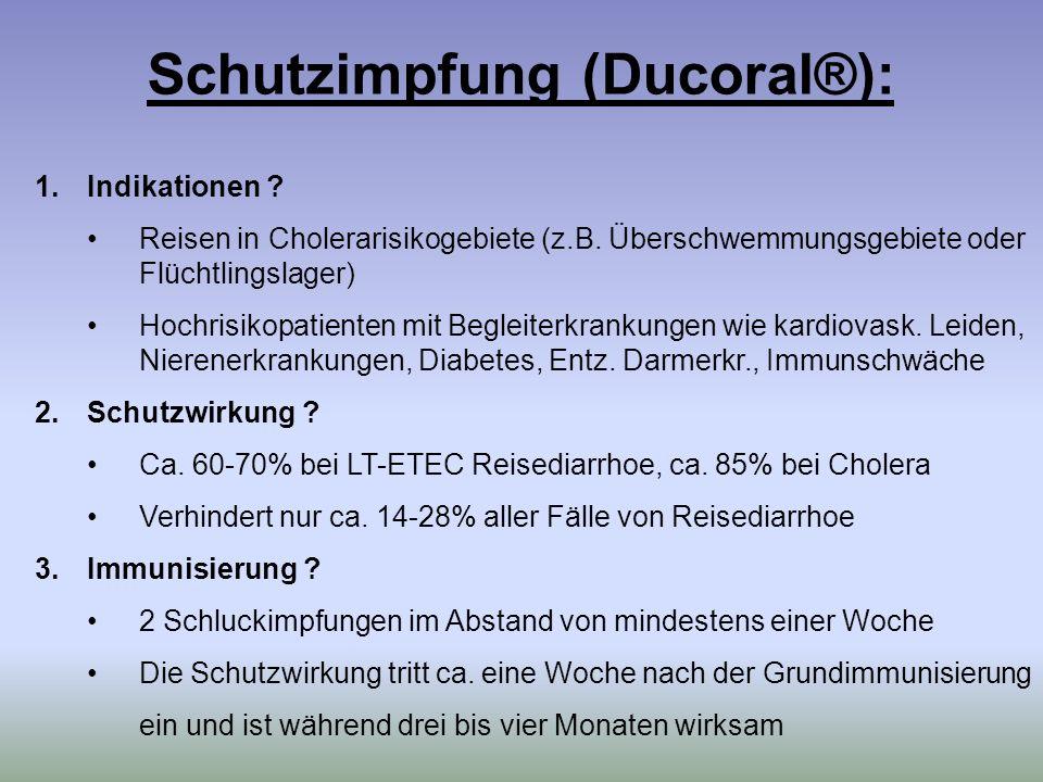 Schutzimpfung (Ducoral®): 1.Indikationen ? Reisen in Cholerarisikogebiete (z.B. Überschwemmungsgebiete oder Flüchtlingslager) Hochrisikopatienten mit