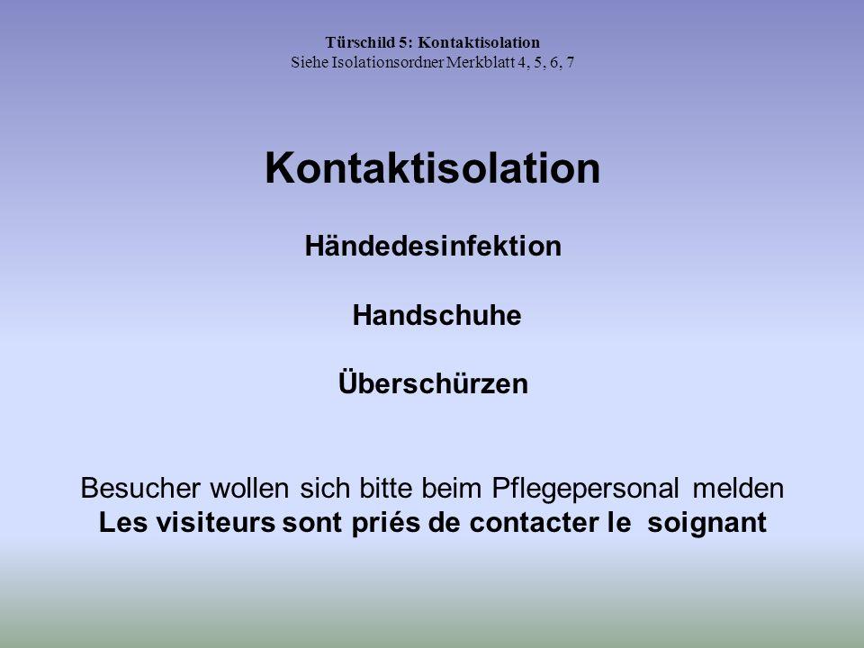 Türschild 5: Kontaktisolation Siehe Isolationsordner Merkblatt 4, 5, 6, 7 Kontaktisolation Händedesinfektion Handschuhe Überschürzen Besucher wollen s