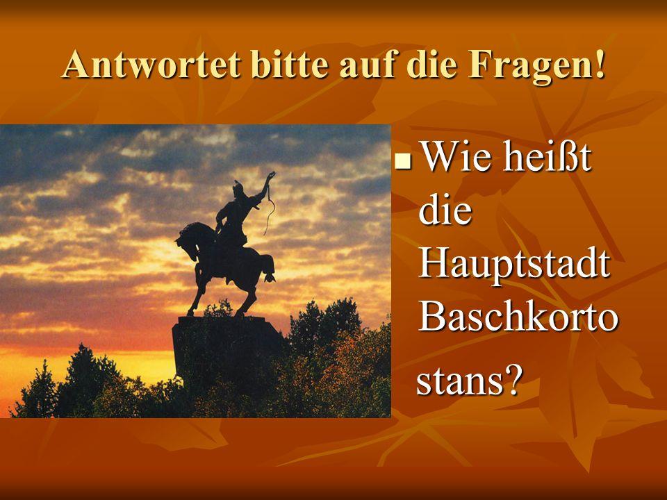Antwortet bitte auf die Fragen! Wie heißt die Hauptstadt Baschkorto Wie heißt die Hauptstadt Baschkorto stans? stans?