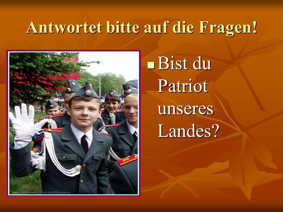 Antwortet bitte auf die Fragen! Bist du Patriot unseres Landes? Bist du Patriot unseres Landes?