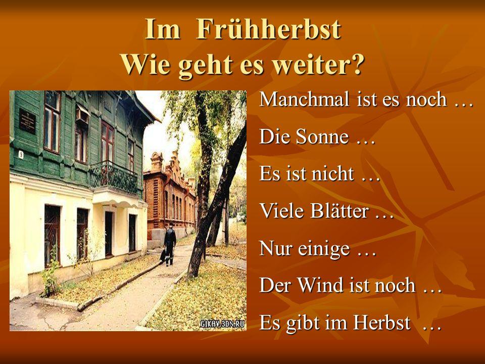 Im Frühherbst Wie geht es weiter? Manchmal ist es noch … Die Sonne … Es ist nicht … Viele Blätter … Nur einige … Der Wind ist noch … Es gibt im Herbst