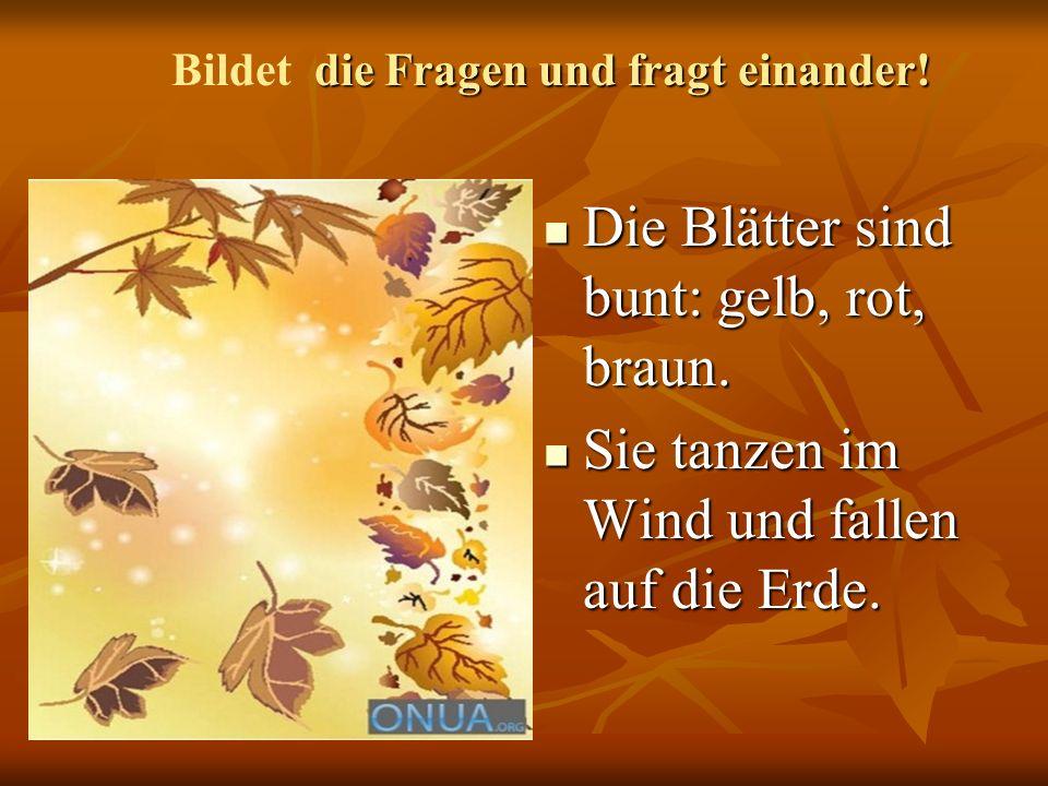 Die Blätter sind bunt: gelb, rot, braun. Die Blätter sind bunt: gelb, rot, braun. Sie tanzen im Wind und fallen auf die Erde. Sie tanzen im Wind und f