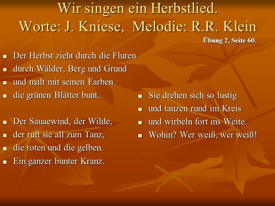 Wir singen ein Herbstlied. Worte: J. Kniese, Melodie: R.R. Klein Der Herbst zieht durch die Fluren Der Herbst zieht durch die Fluren durch Wälder, Ber