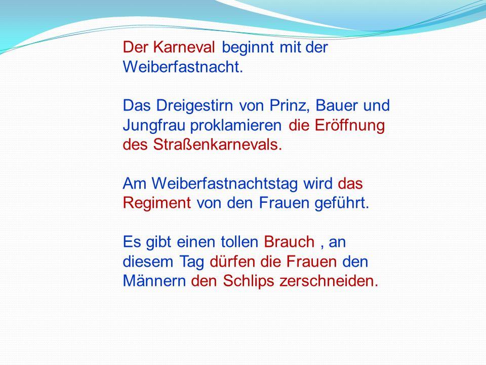 Der Karneval beginnt mit der Weiberfastnacht. Das Dreigestirn von Prinz, Bauer und Jungfrau proklamieren die Eröffnung des Straßenkarnevals. Am Weiber