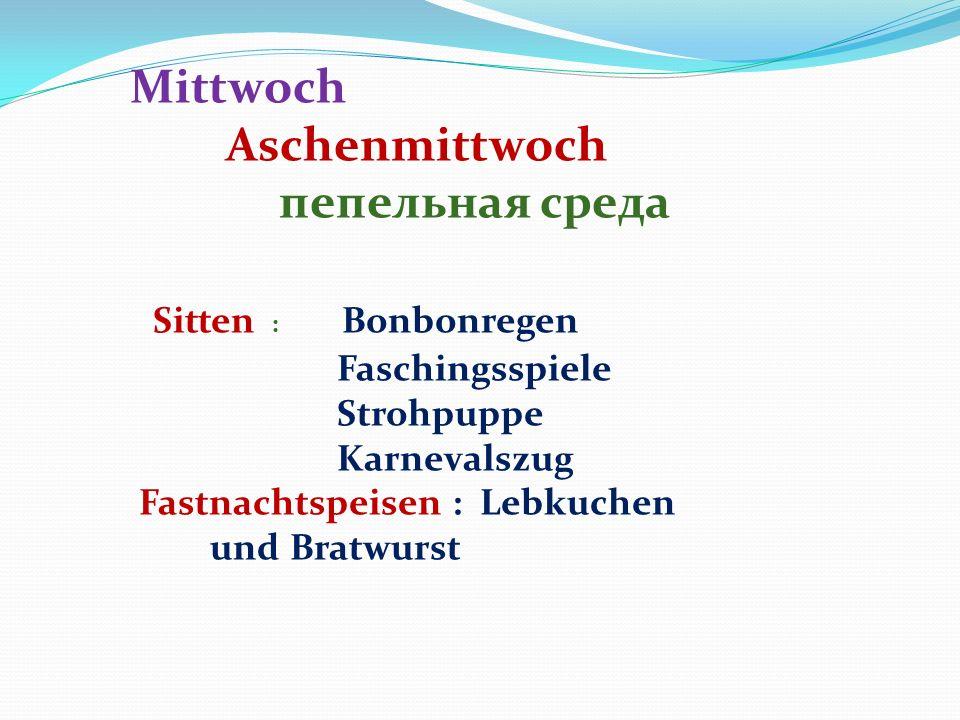Mittwoch Aschenmittwoch пепельная среда Sitten : Bonbonregen Faschingsspiele Strohpuppe Karnevalszug Fastnachtspeisen : Lebkuchen und Bratwurst