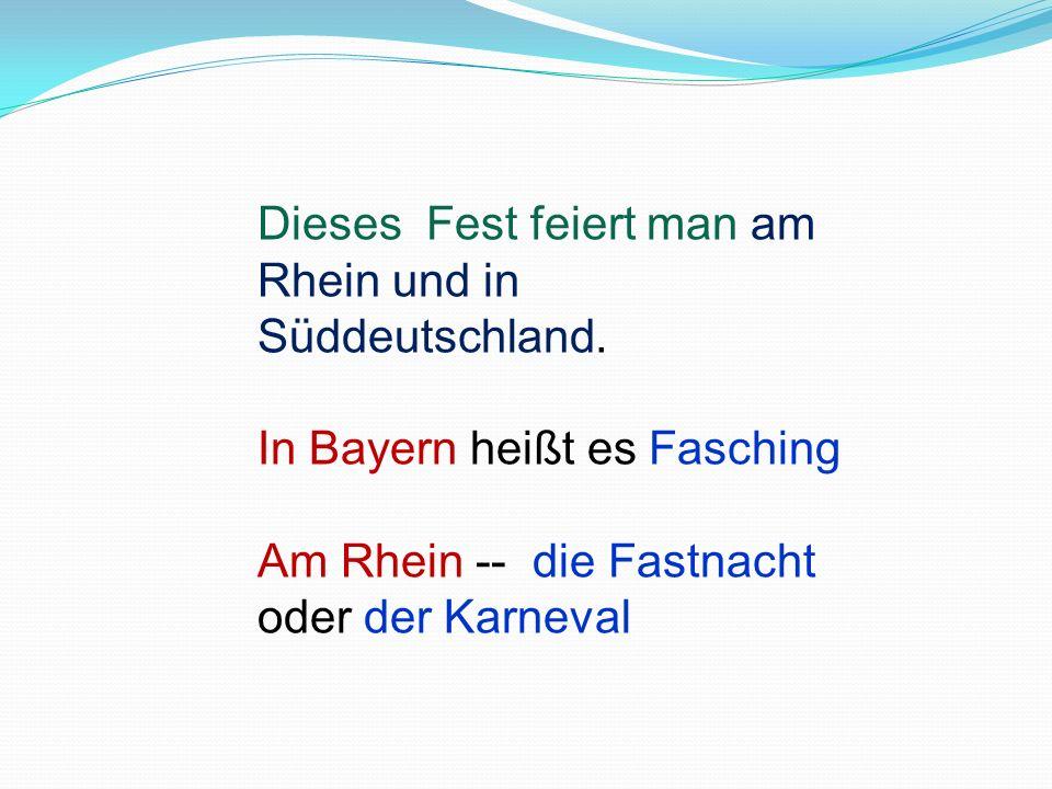 Dieses Fest feiert man am Rhein und in Süddeutschland. In Bayern heißt es Fasching Am Rhein -- die Fastnacht oder der Karneval