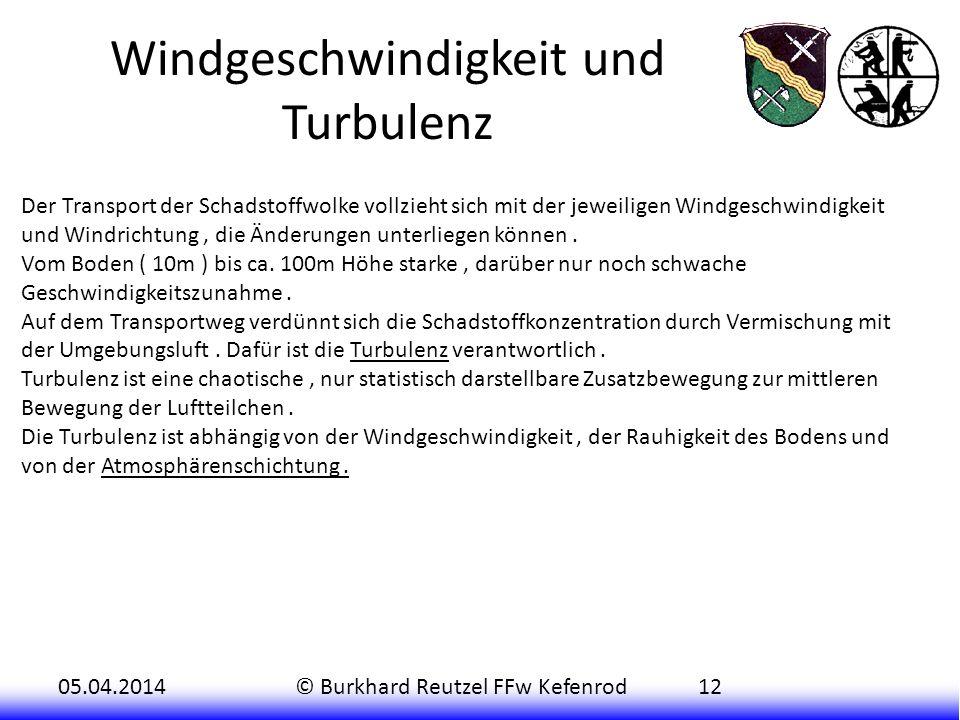 05.04.2014© Burkhard Reutzel FFw Kefenrod12 Windgeschwindigkeit und Turbulenz Der Transport der Schadstoffwolke vollzieht sich mit der jeweiligen Windgeschwindigkeit und Windrichtung, die Änderungen unterliegen können.