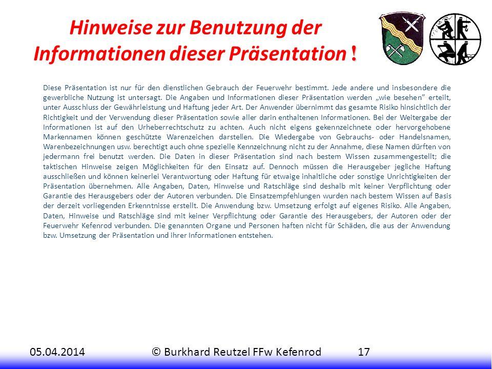 05.04.2014© Burkhard Reutzel FFw Kefenrod17 ! Hinweise zur Benutzung der Informationen dieser Präsentation ! Diese Präsentation ist nur für den dienst