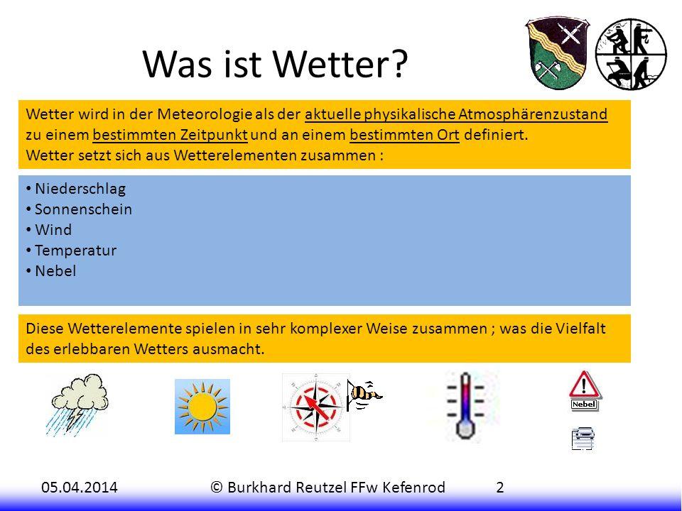 05.04.2014© Burkhard Reutzel FFw Kefenrod2 Was ist Wetter? Niederschlag Sonnenschein Wind Temperatur Nebel Wetter wird in der Meteorologie als der akt