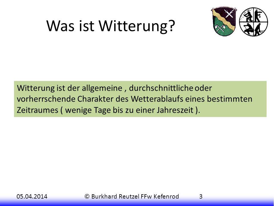 05.04.2014© Burkhard Reutzel FFw Kefenrod3 Was ist Witterung? Witterung ist der allgemeine, durchschnittliche oder vorherrschende Charakter des Wetter