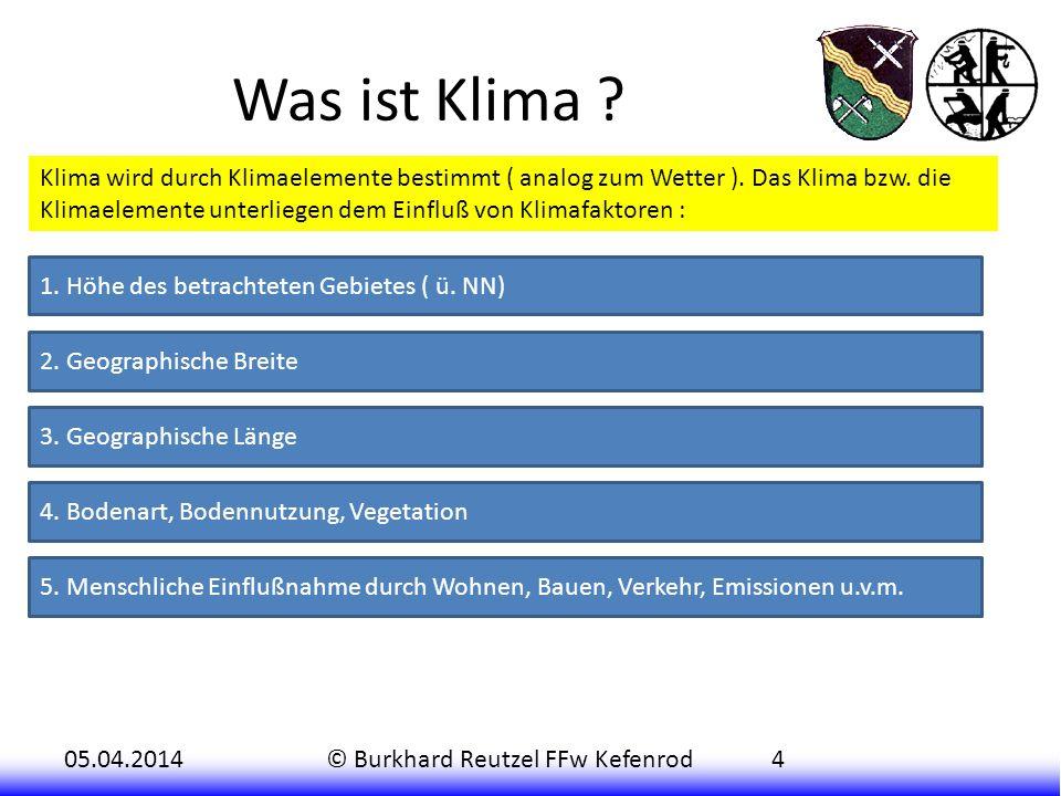 05.04.2014© Burkhard Reutzel FFw Kefenrod4 Was ist Klima ? Klima wird durch Klimaelemente bestimmt ( analog zum Wetter ). Das Klima bzw. die Klimaelem