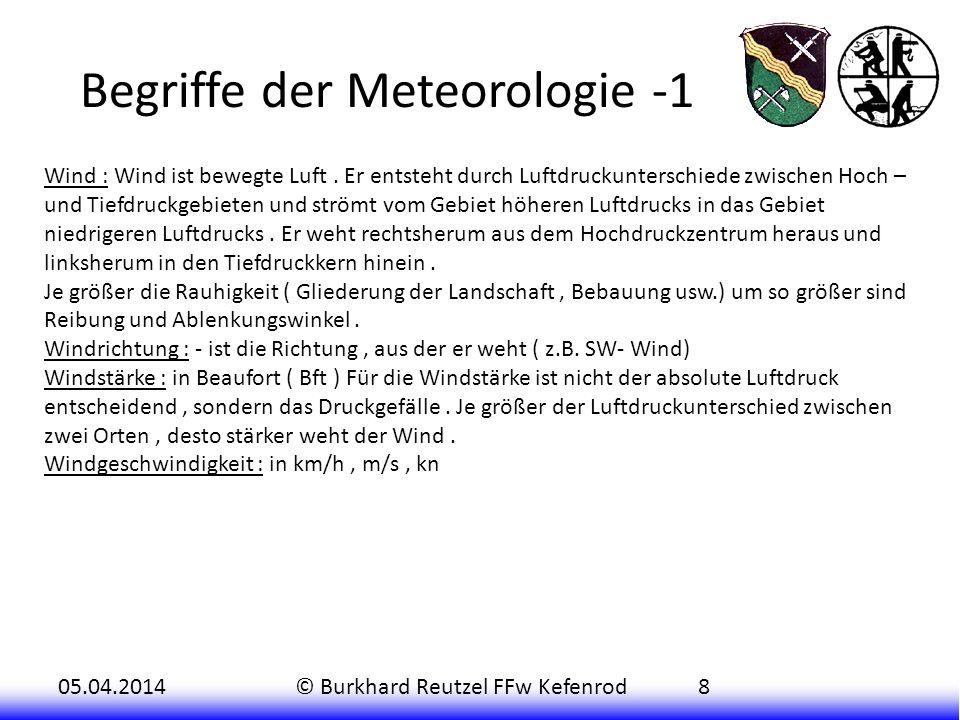 05.04.2014© Burkhard Reutzel FFw Kefenrod8 Begriffe der Meteorologie -1 Wind : Wind ist bewegte Luft. Er entsteht durch Luftdruckunterschiede zwischen