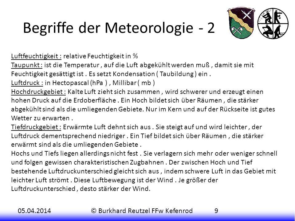 05.04.2014© Burkhard Reutzel FFw Kefenrod9 Begriffe der Meteorologie - 2 Luftfeuchtigkeit : relative Feuchtigkeit in % Taupunkt : ist die Temperatur, auf die Luft abgekühlt werden muß, damit sie mit Feuchtigkeit gesättigt ist.