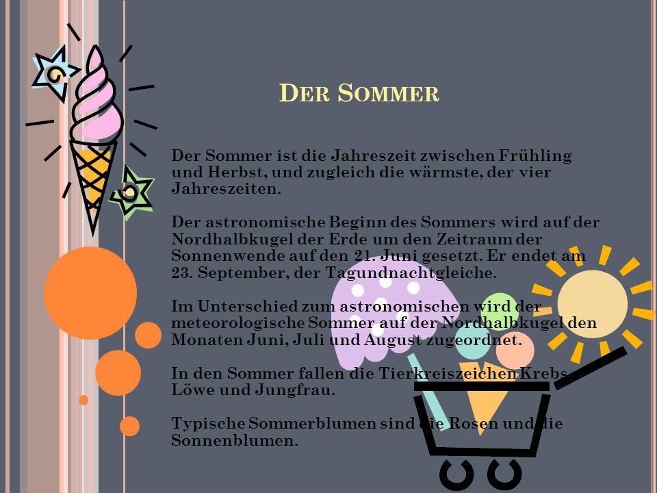 D ER S OMMER Der Sommer ist die Jahreszeit zwischen Frühling und Herbst, und zugleich die wärmste, der vier Jahreszeiten.