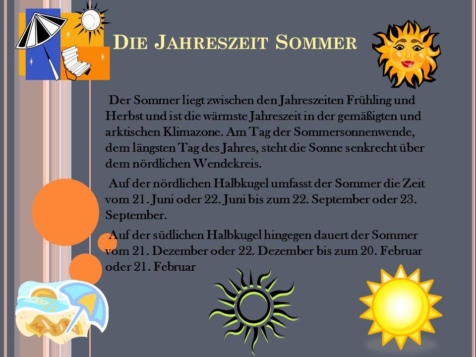 D IE J AHRESZEIT S OMMER Der Sommer liegt zwischen den Jahreszeiten Frühling und Herbst und ist die wärmste Jahreszeit in der gemäßigten und arktischen Klimazone.