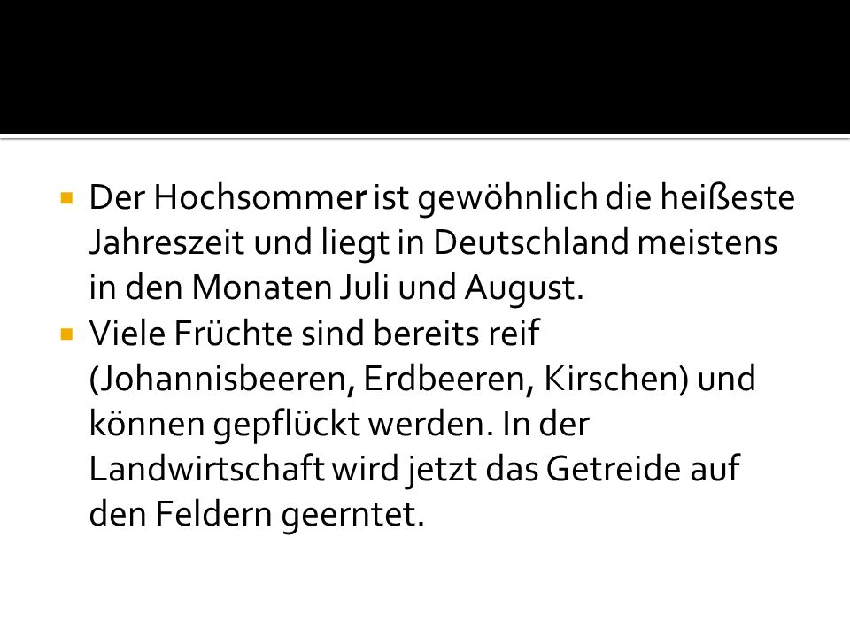 Der Hochsommer ist gewöhnlich die heißeste Jahreszeit und liegt in Deutschland meistens in den Monaten Juli und August.