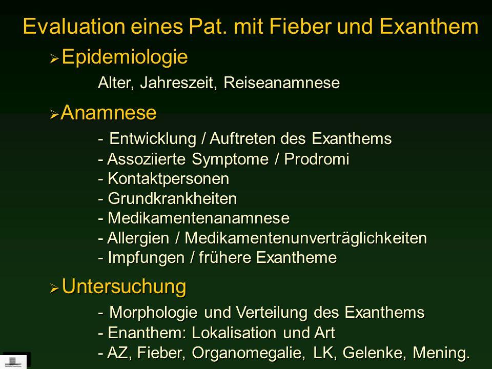 Evaluation eines Pat. mit Fieber und Exanthem Epidemiologie Alter, Jahreszeit, Reiseanamnese Epidemiologie Alter, Jahreszeit, Reiseanamnese Anamnese -