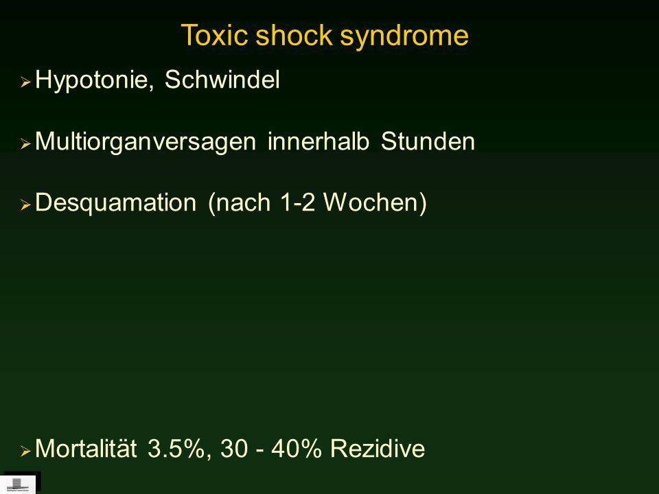 Hypotonie, Schwindel Multiorganversagen innerhalb Stunden Desquamation (nach 1-2 Wochen) Mortalität 3.5%, 30 - 40% Rezidive Toxic shock syndrome
