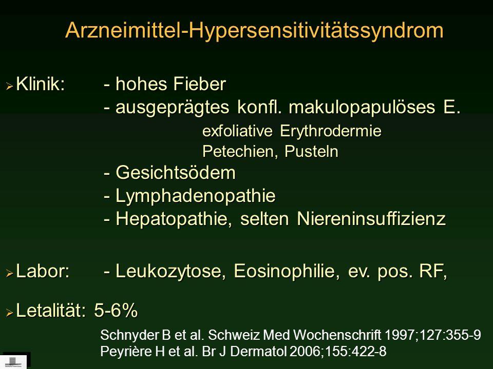 Arzneimittel-Hypersensitivitätssyndrom Klinik: - hohes Fieber - ausgeprägtes konfl. makulopapulöses E. exfoliative Erythrodermie Petechien, Pusteln -