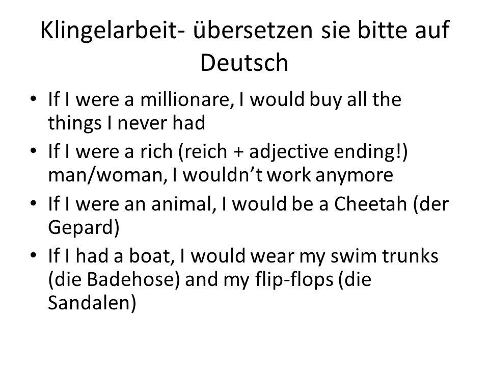 Klingelarbeit- übersetzen sie bitte auf Deutsch If I were a millionare, I would buy all the things I never had If I were a rich (reich + adjective end