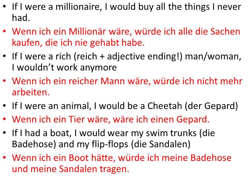 If I were a millionaire, I would buy all the things I never had. Wenn ich ein Millionär wäre, würde ich alle die Sachen kaufen, die ich nie gehabt hab