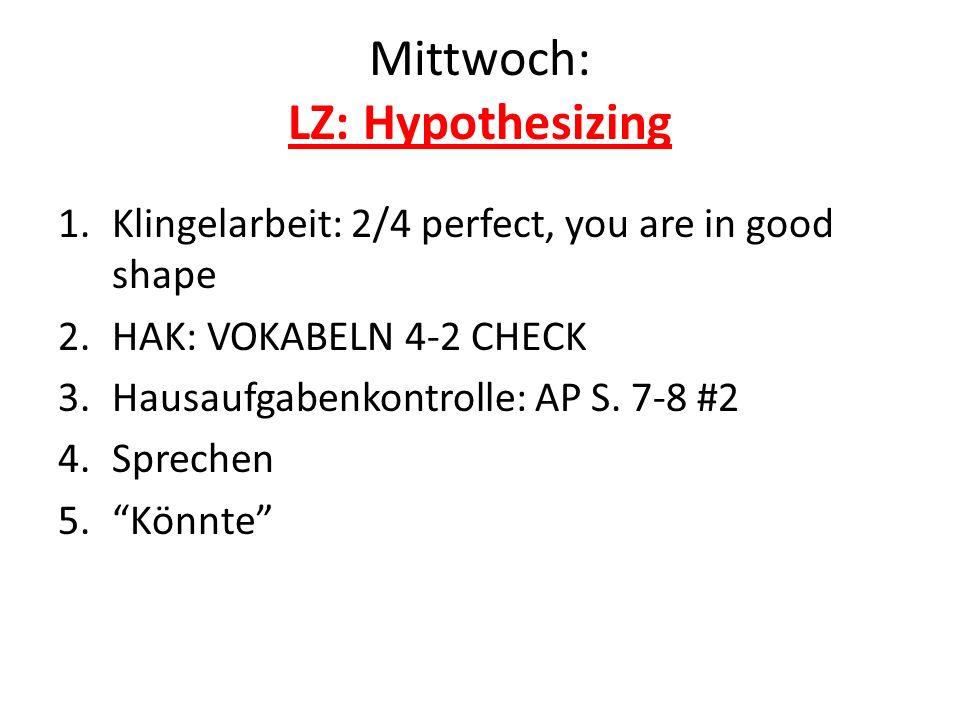 Mittwoch: LZ: Hypothesizing 1.Klingelarbeit: 2/4 perfect, you are in good shape 2.HAK: VOKABELN 4-2 CHECK 3.Hausaufgabenkontrolle: AP S. 7-8 #2 4.Spre