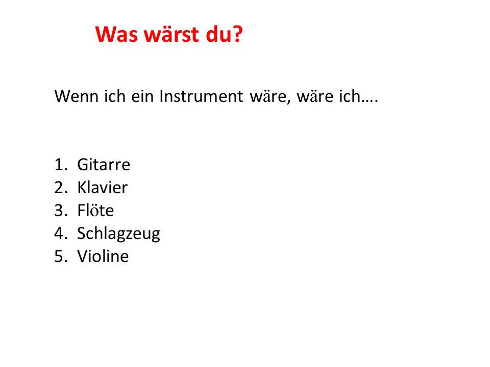 Wenn ich ein Instrument w ä re, w ä re ich…. 1. Gitarre 2. Klavier 3. Fl ö te 4. Schlagzeug 5. Violine Was wärst du?