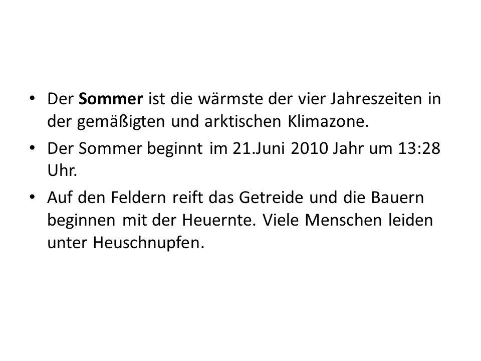 Der Sommer ist die wärmste der vier Jahreszeiten in der gemäßigten und arktischen Klimazone. Der Sommer beginnt im 21.Juni 2010 Jahr um 13:28 Uhr. Auf