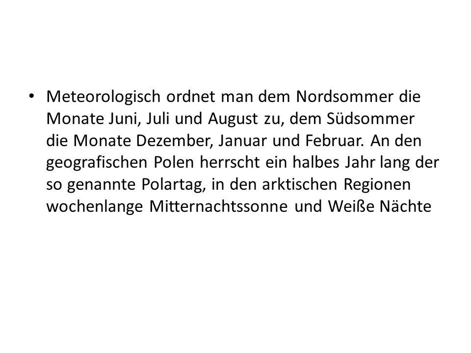 Meteorologisch ordnet man dem Nordsommer die Monate Juni, Juli und August zu, dem Südsommer die Monate Dezember, Januar und Februar. An den geografisc