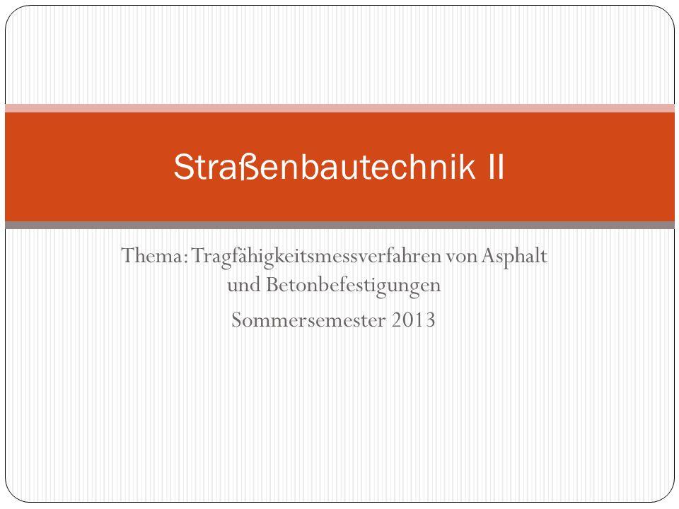 Thema: Tragfähigkeitsmessverfahren von Asphalt und Betonbefestigungen Sommersemester 2013 Straßenbautechnik II