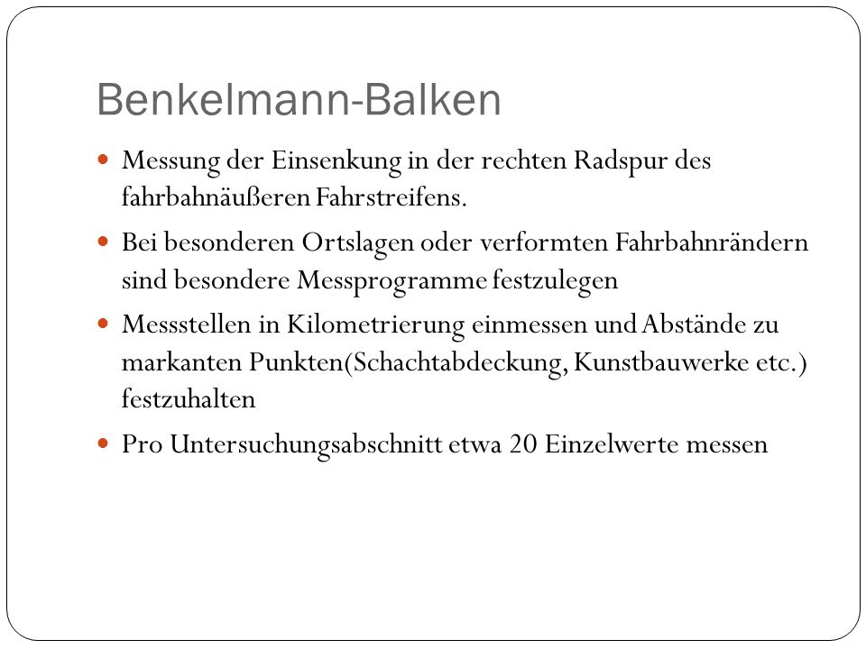 Benkelmann-Balken Messung der Einsenkung in der rechten Radspur des fahrbahnäußeren Fahrstreifens. Bei besonderen Ortslagen oder verformten Fahrbahnrä