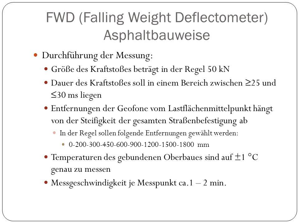 FWD (Falling Weight Deflectometer) Asphaltbauweise Durchführung der Messung: Größe des Kraftstoßes beträgt in der Regel 50 kN Dauer des Kraftstoßes so