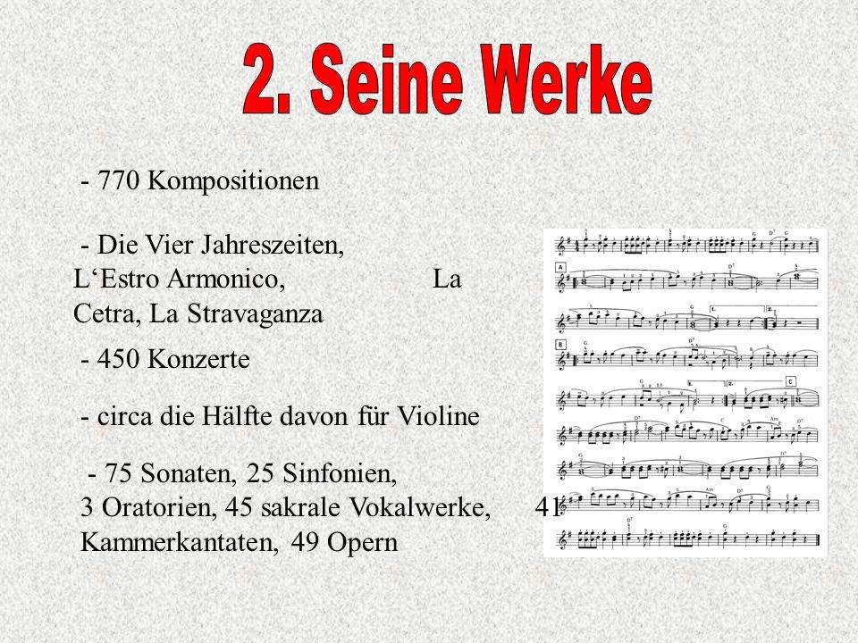- 770 Kompositionen - Die Vier Jahreszeiten, LEstro Armonico, La Cetra, La Stravaganza - 450 Konzerte - circa die Hälfte davon für Violine - 75 Sonaten, 25 Sinfonien, 3 Oratorien, 45 sakrale Vokalwerke, 41 Kammerkantaten, 49 Opern