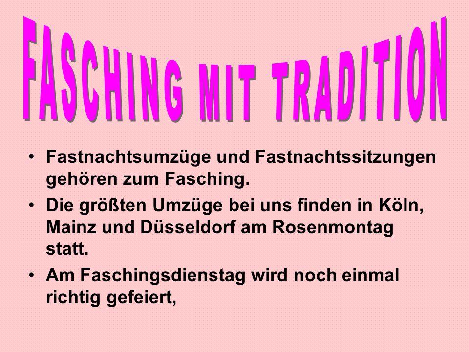 Fastnachtsumzüge und Fastnachtssitzungen gehören zum Fasching. Die größten Umzüge bei uns finden in Köln, Mainz und Düsseldorf am Rosenmontag statt. A