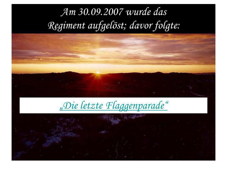 Am 30.09.2007 wurde das Regiment aufgelöst; davor folgte: Die letzte Flaggenparade