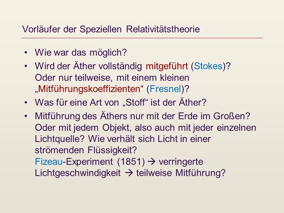 Vorläufer der Speziellen Relativitätstheorie Wie war das möglich? Wird der Äther vollständig mitgeführt (Stokes)? Oder nur teilweise, mit einem kleine