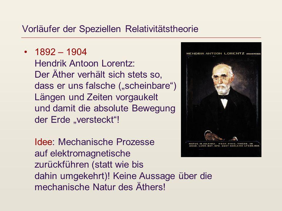 Vorläufer der Speziellen Relativitätstheorie 1892 – 1904 Hendrik Antoon Lorentz: Der Äther verhält sich stets so, dass er uns falsche (scheinbare) Län