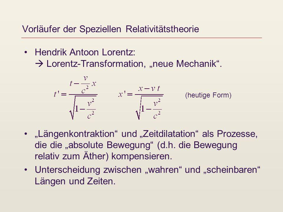 Vorläufer der Speziellen Relativitätstheorie Hendrik Antoon Lorentz: Lorentz-Transformation, neue Mechanik. Längenkontraktion und Zeitdilatation als P