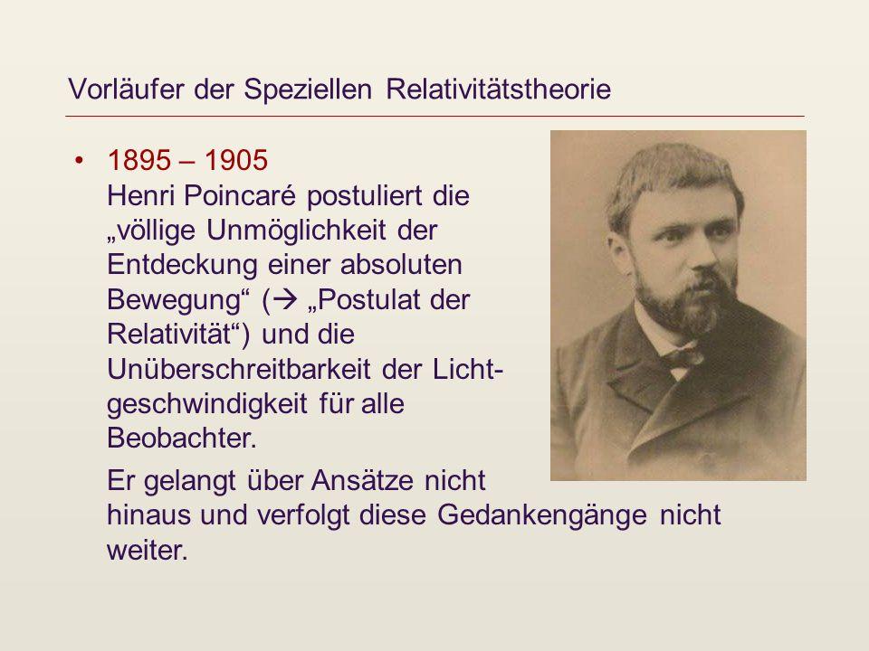 Vorläufer der Speziellen Relativitätstheorie 1895 – 1905 Henri Poincaré postuliert die völlige Unmöglichkeit der Entdeckung einer absoluten Bewegung (