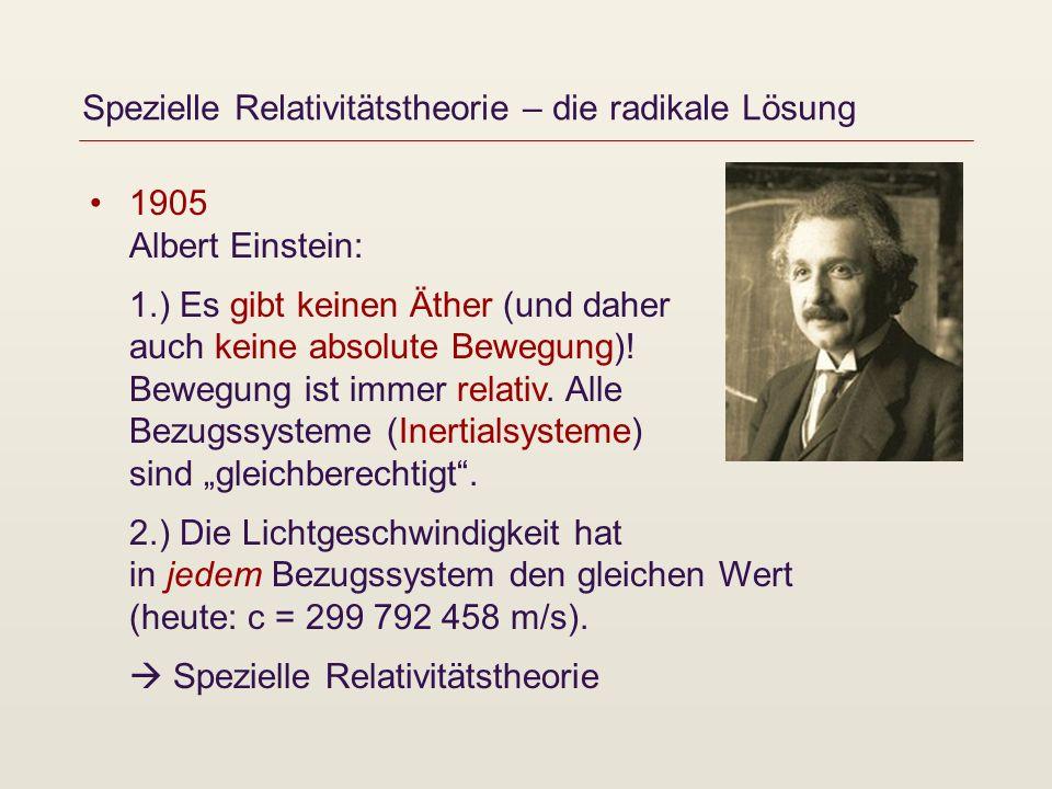 Spezielle Relativitätstheorie – die radikale Lösung 1905 Albert Einstein: 1.) Es gibt keinen Äther (und daher auch keine absolute Bewegung)! Bewegung
