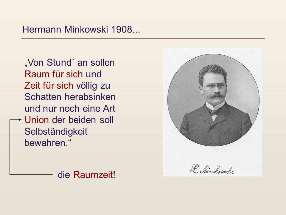 Hermann Minkowski 1908... Von Stund´ an sollen Raum für sich und Zeit für sich völlig zu Schatten herabsinken und nur noch eine Art Union der beiden s